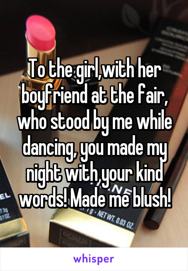 To the girl,with her boyfriend at the fair, who stood by me while dancing, you made my night with your kind words! Made me blush!
