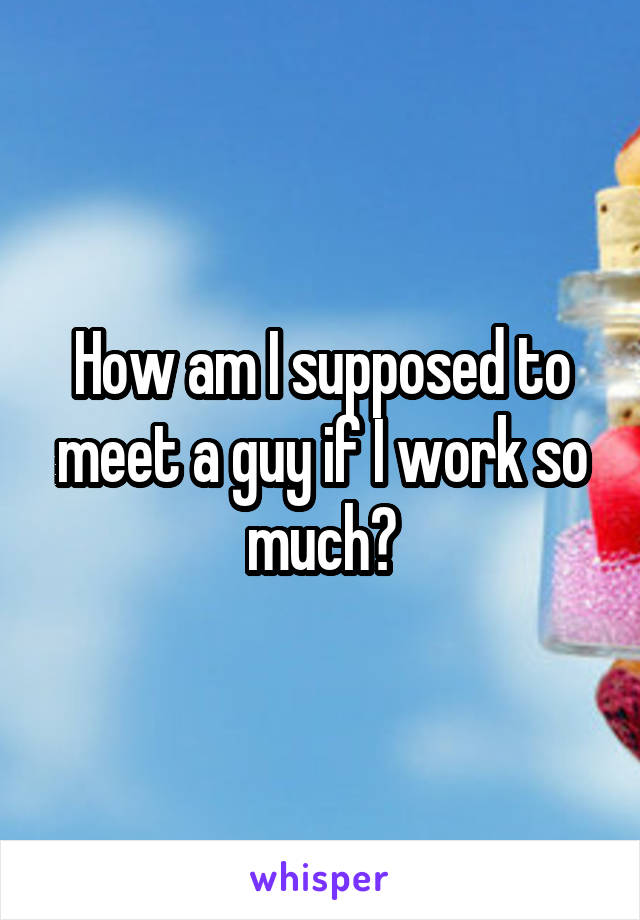 How am I supposed to meet a guy if I work so much?