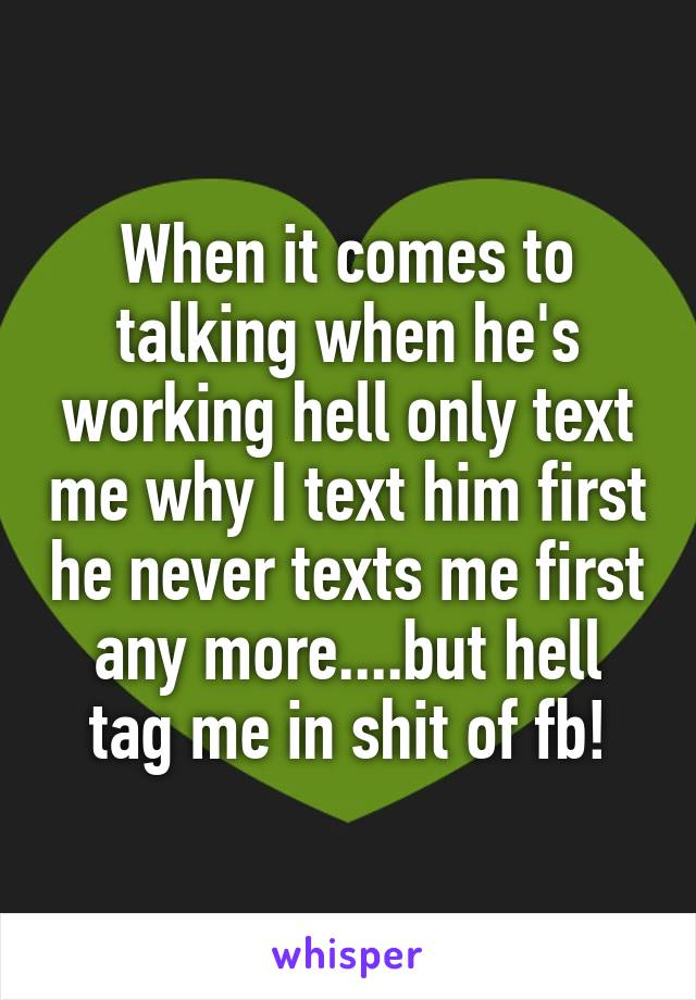 When it comes to talking when he's working hell only text me why I text him first he never texts me first any more....but hell tag me in shit of fb!