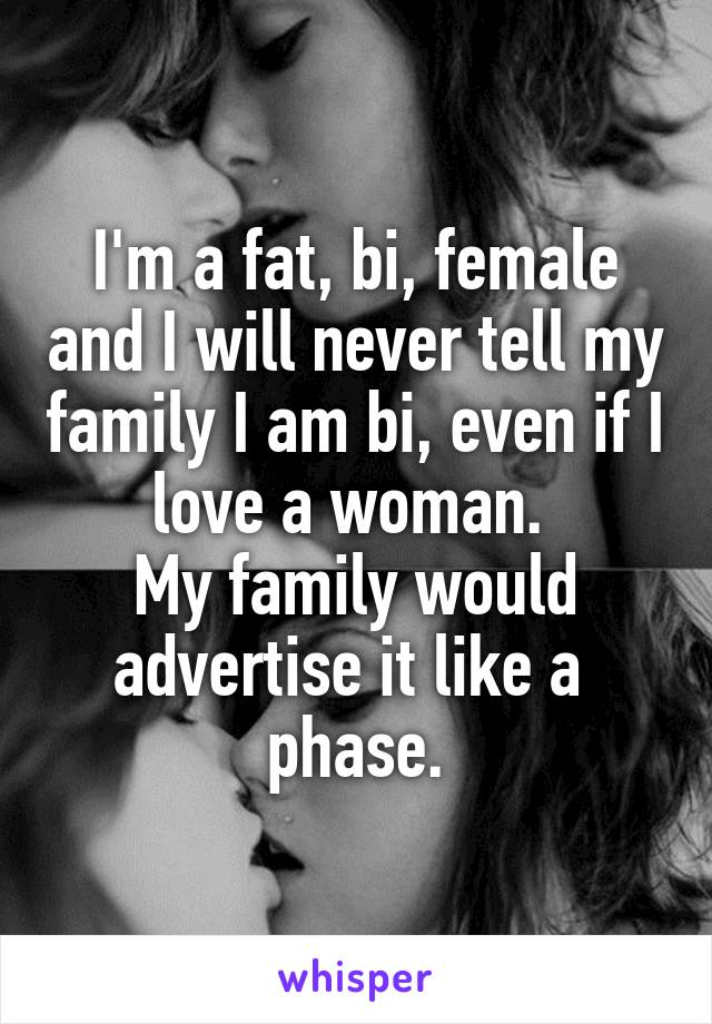 I'm a fat, bi, female and I will never tell my family I am bi, even if I love a woman.  My family would advertise it like a  phase.