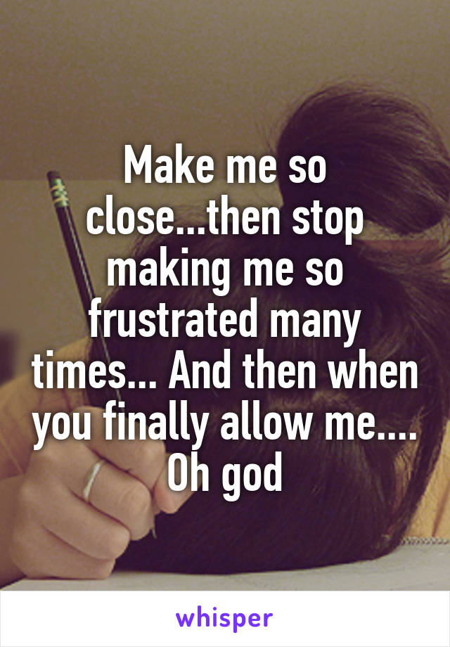 Make me so close...then stop making me so frustrated many times... And then when you finally allow me.... Oh god