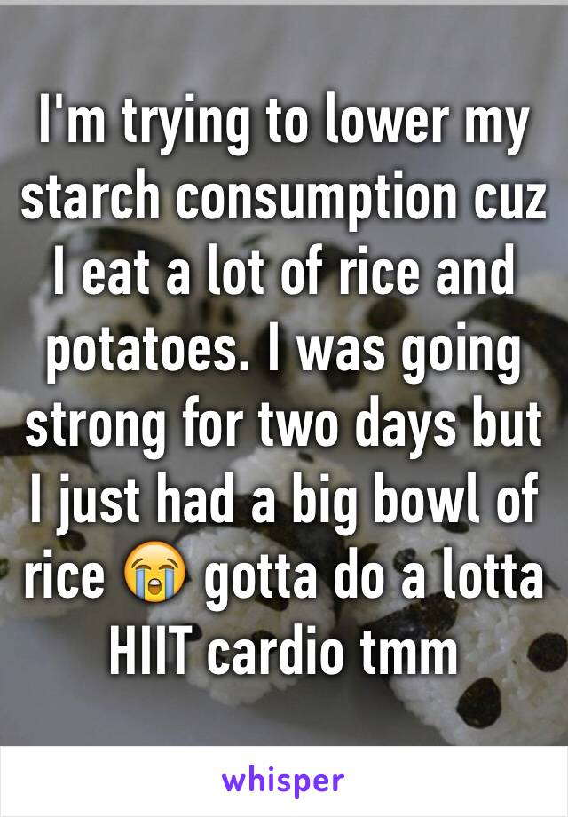 I'm trying to lower my starch consumption cuz I eat a lot of rice and potatoes. I was going strong for two days but I just had a big bowl of rice 😭 gotta do a lotta HIIT cardio tmm