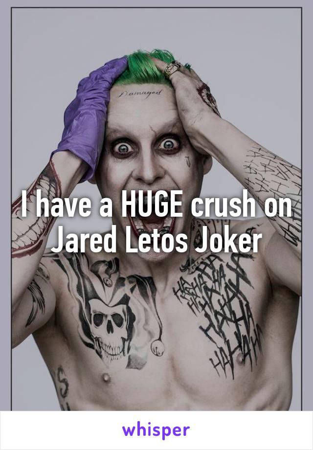 I have a HUGE crush on Jared Letos Joker