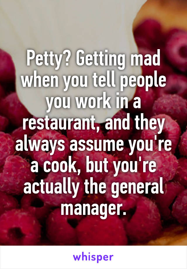 Petty? Getting mad when you tell people you work in a restaurant, and they always assume you're a cook, but you're actually the general manager.