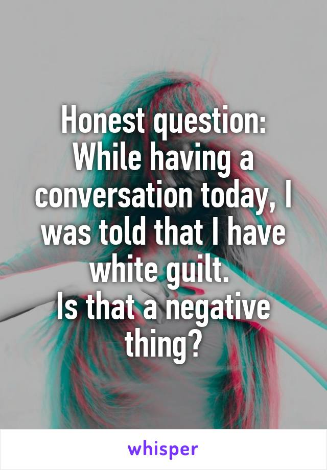 Honest question: While having a conversation today, I was told that I have white guilt.  Is that a negative thing?