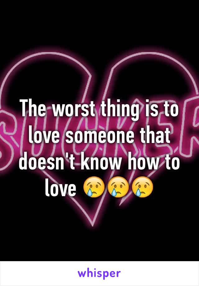The worst thing is to love someone that doesn't know how to love 😢😢😢