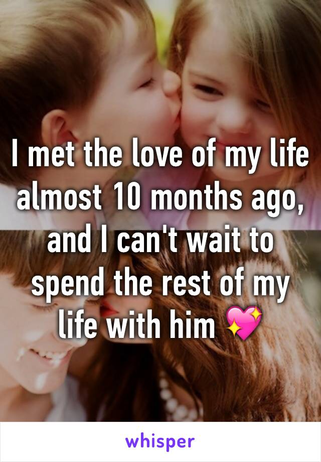 I met the love of my life almost 10 months ago, and I can't wait to spend the rest of my life with him 💖