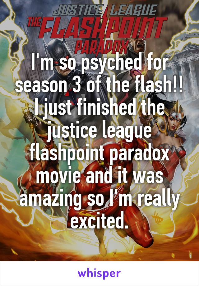 I'm so psyched for season 3 of the flash!! I just finished the justice league flashpoint paradox movie and it was amazing so I'm really excited.