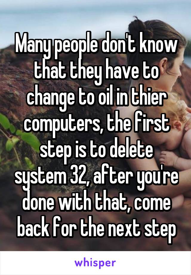 Many people don't know that they have to change to oil in thier computers, the first step is to delete system 32, after you're done with that, come back for the next step