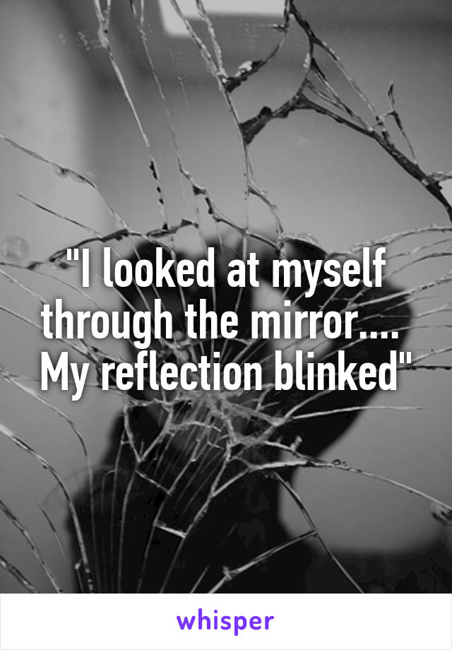"""I looked at myself through the mirror....  My reflection blinked"""