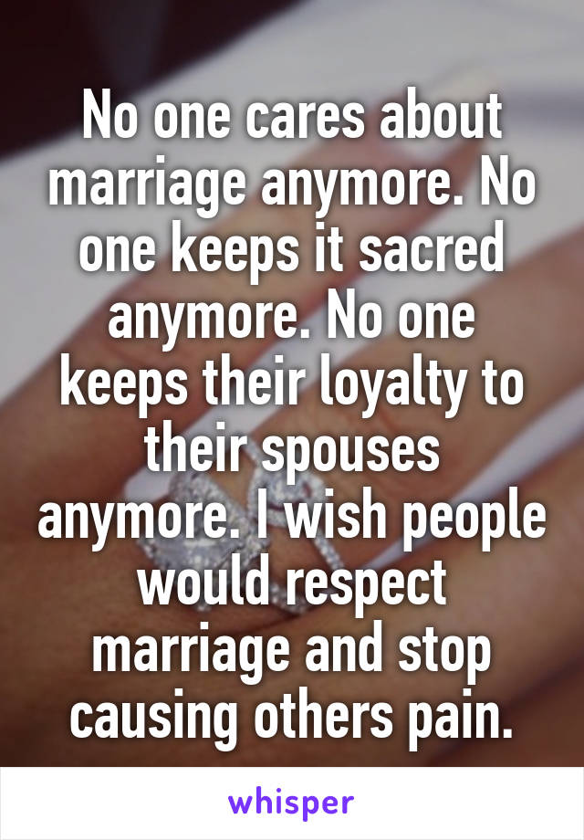 No one cares about marriage anymore. No one keeps it sacred anymore. No one keeps their loyalty to their spouses anymore. I wish people would respect marriage and stop causing others pain.