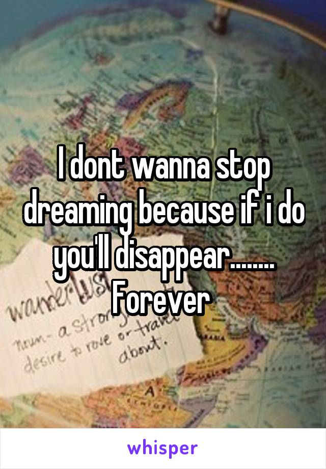 I dont wanna stop dreaming because if i do you'll disappear........ Forever