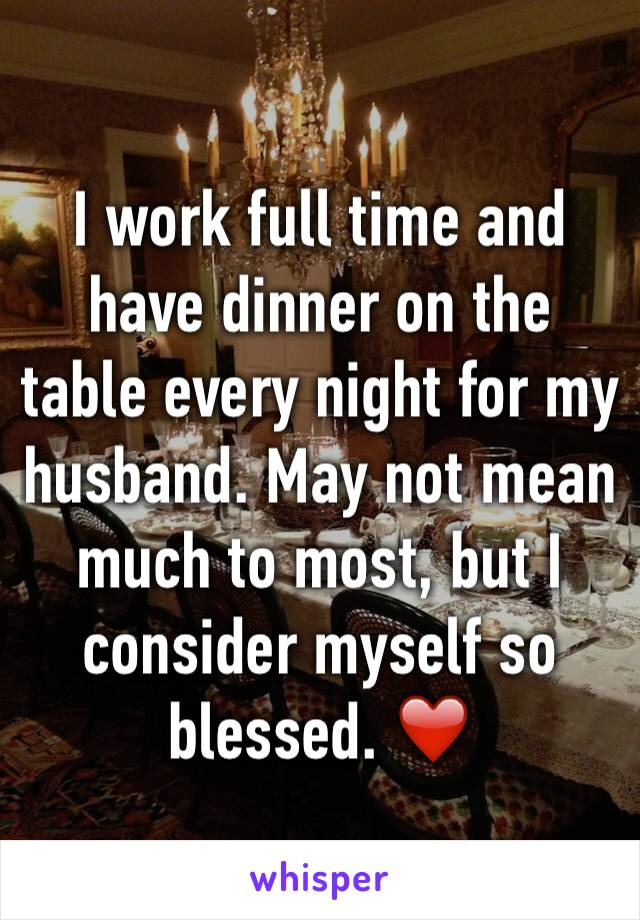 I work full time and have dinner on the table every night for my husband. May not mean much to most, but I consider myself so blessed. ❤️