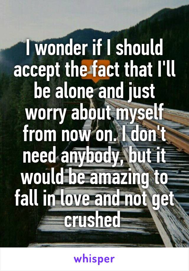 I wonder if I should accept the fact that I'll be alone and just worry about myself from now on. I don't need anybody, but it would be amazing to fall in love and not get crushed