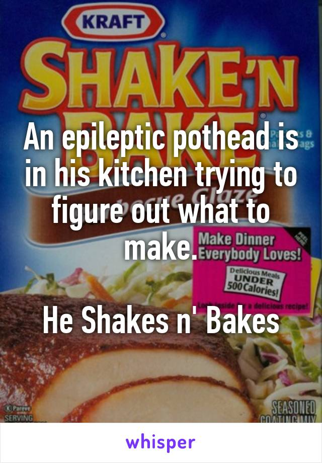 An epileptic pothead is in his kitchen trying to figure out what to make.  He Shakes n' Bakes