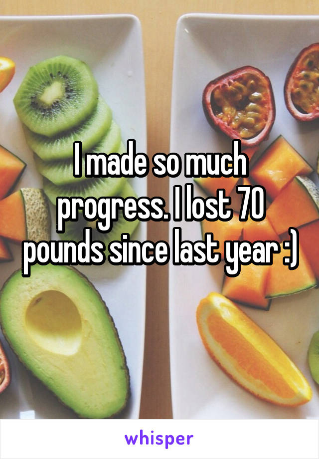 I made so much progress. I lost 70 pounds since last year :)