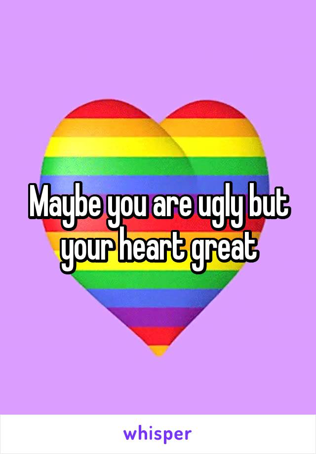 Maybe you are ugly but your heart great