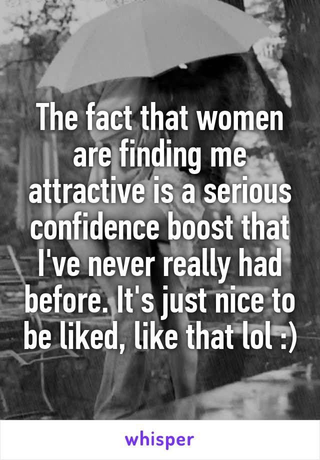 The fact that women are finding me attractive is a serious confidence boost that I've never really had before. It's just nice to be liked, like that lol :)