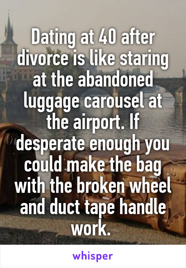 Dating at 40 after divorce is like staring at the abandoned luggage carousel at the airport. If desperate enough you could make the bag with the broken wheel and duct tape handle work.