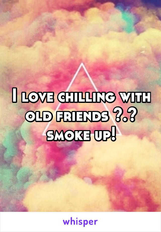 I love chilling with old friends ^.^ smoke up!