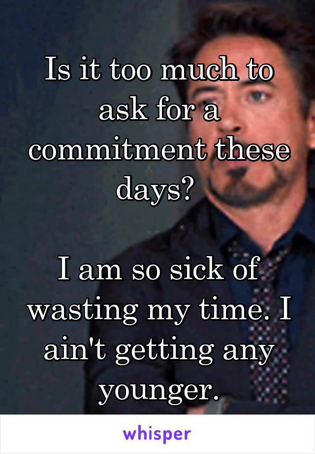 Is it too much to ask for a commitment these days?   I am so sick of wasting my time. I ain't getting any younger.