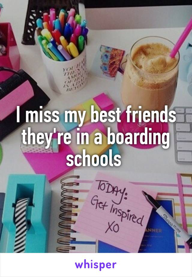I miss my best friends they're in a boarding schools