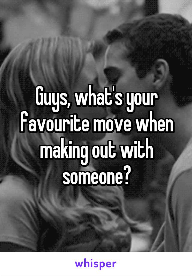Guys, what's your favourite move when making out with someone?