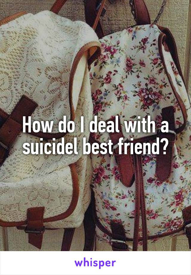 How do I deal with a suicidel best friend?