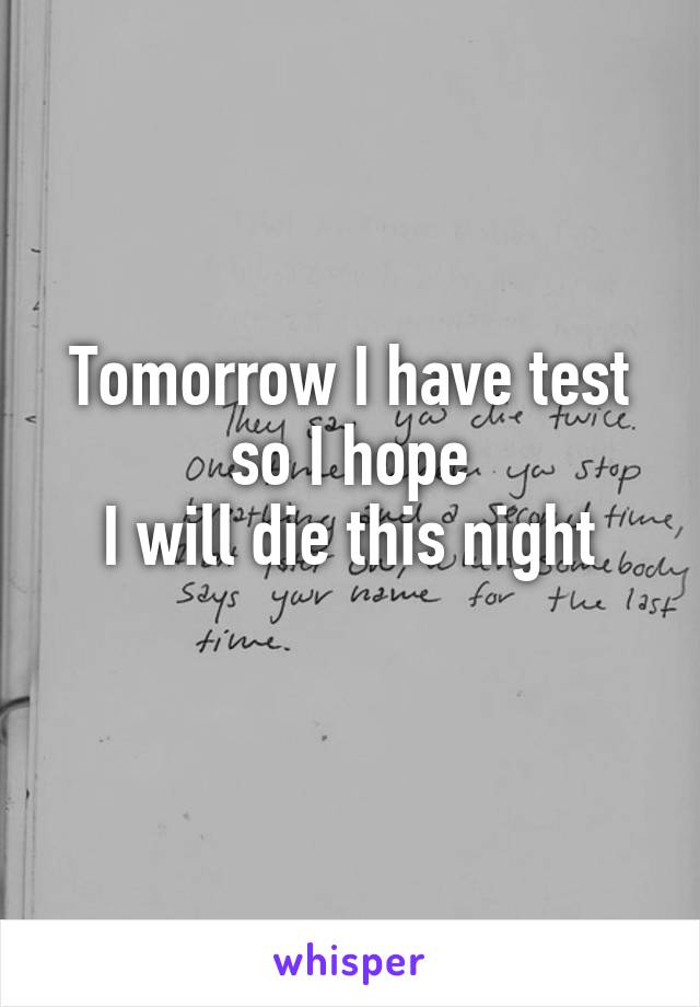 Tomorrow I have test so I hope  I will die this night