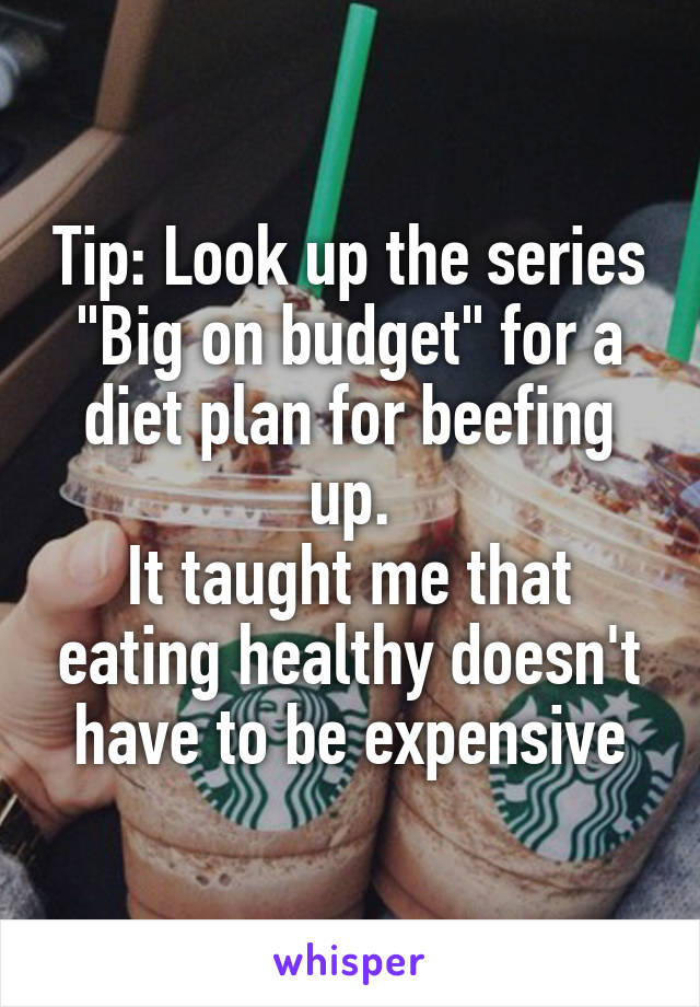 """Tip: Look up the series """"Big on budget"""" for a diet plan for beefing up. It taught me that eating healthy doesn't have to be expensive"""