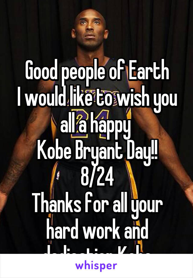 Good people of Earth I would like to wish you all a happy  Kobe Bryant Day!! 8/24 Thanks for all your hard work and dedication Kobe