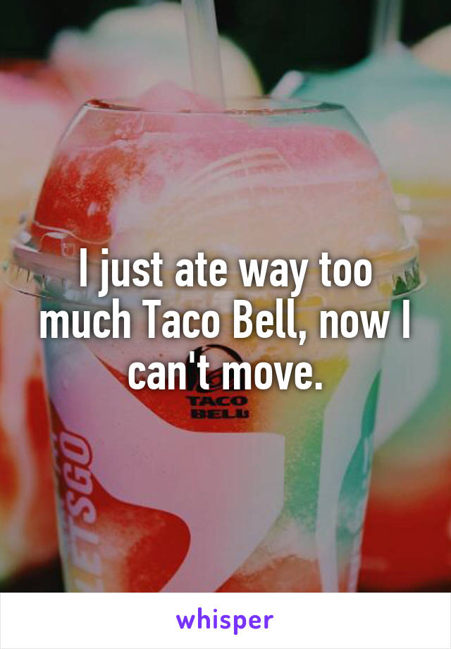 I just ate way too much Taco Bell, now I can't move.