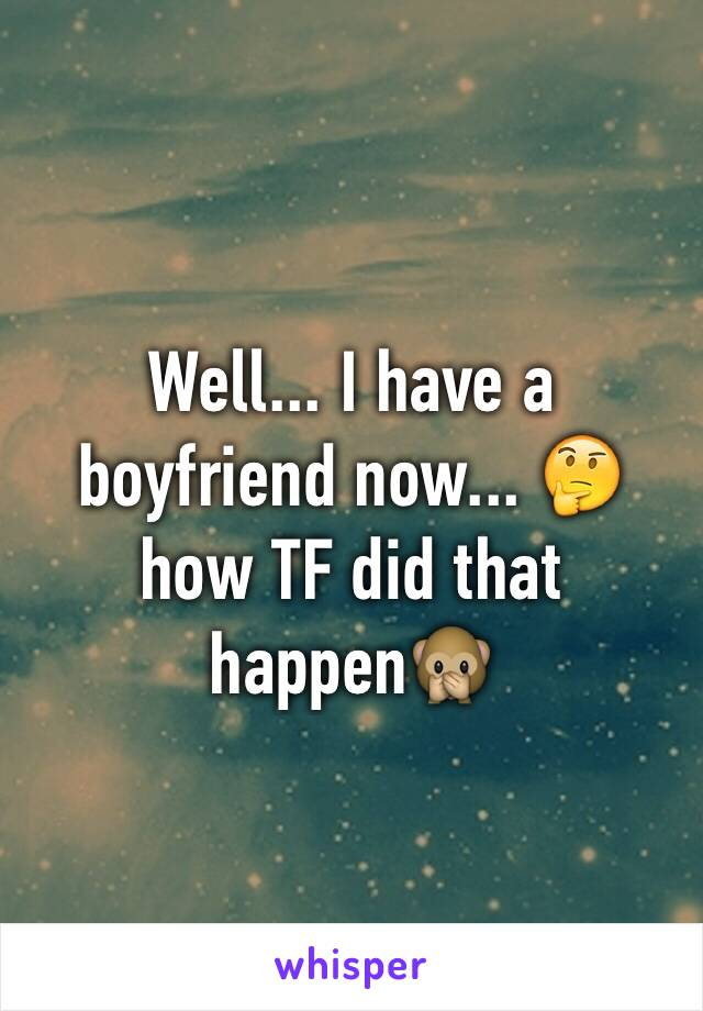 Well... I have a boyfriend now... 🤔 how TF did that happen🙊