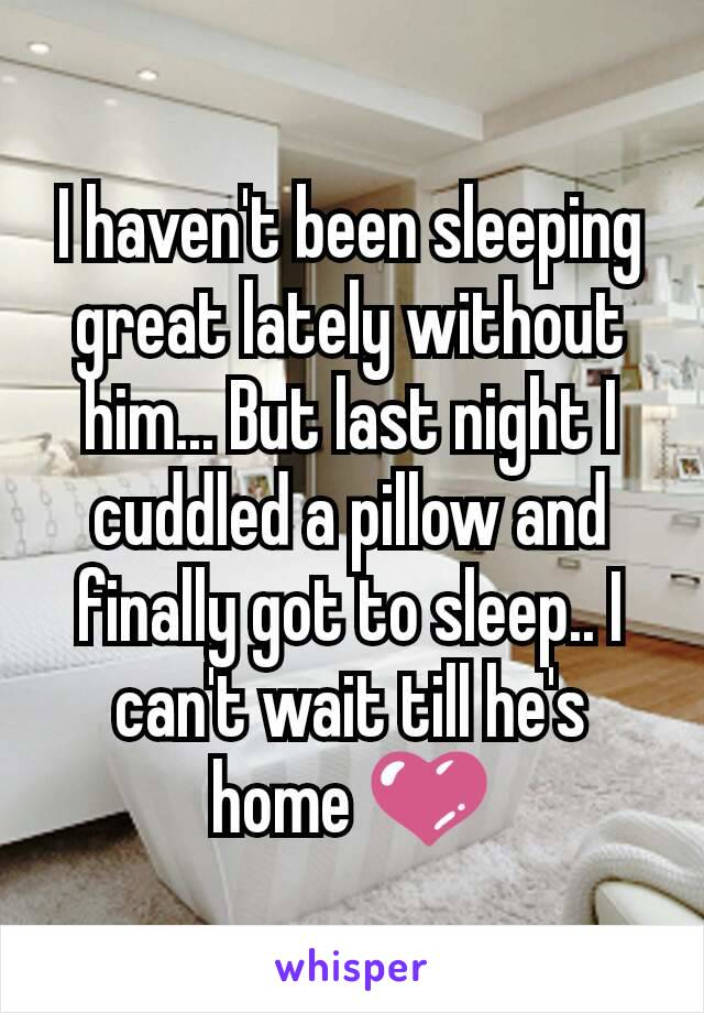 I haven't been sleeping great lately without him... But last night I cuddled a pillow and finally got to sleep.. I can't wait till he's home 💜