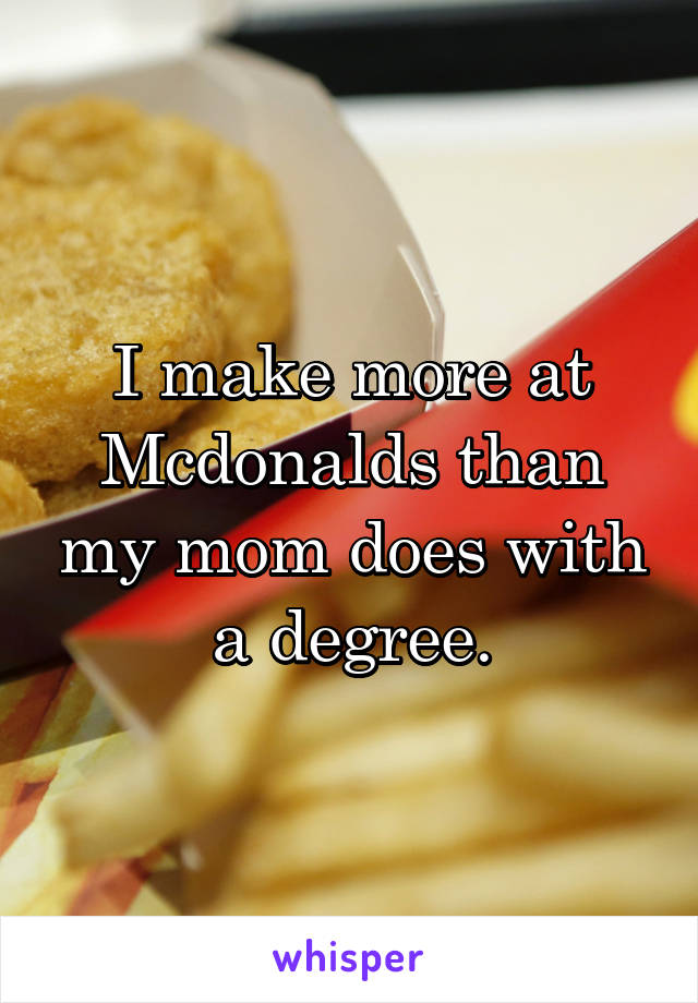 I make more at Mcdonalds than my mom does with a degree.