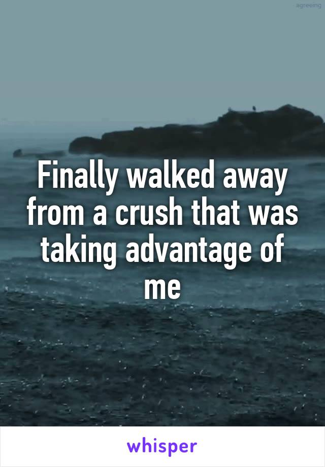 Finally walked away from a crush that was taking advantage of me