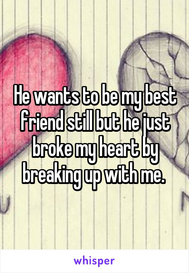 He wants to be my best friend still but he just broke my heart by breaking up with me.