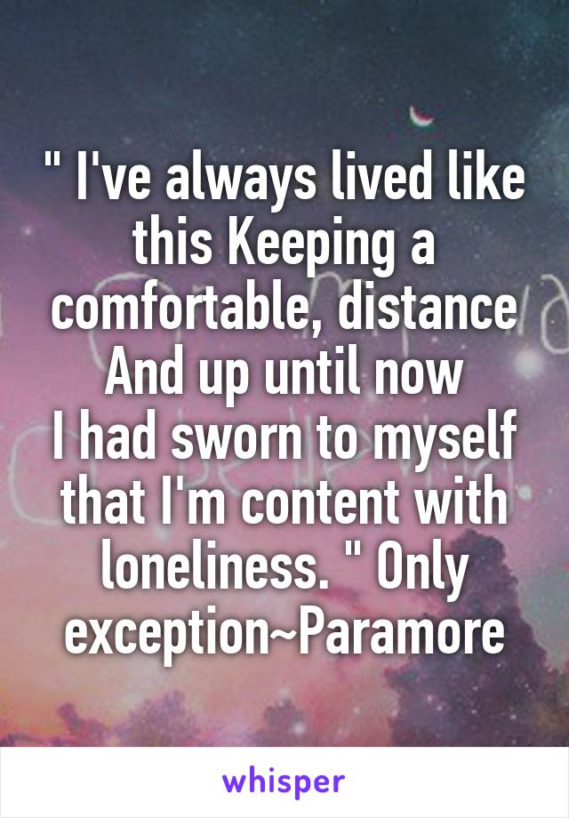 """"""" I've always lived like this Keeping a comfortable, distance And up until now I had sworn to myself that I'm content with loneliness. """" Only exception~Paramore"""