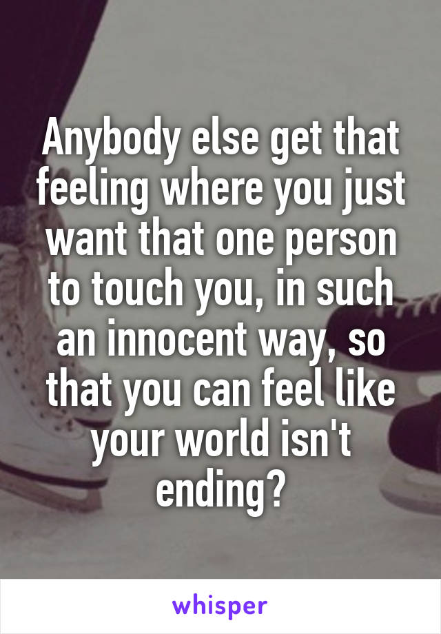 Anybody else get that feeling where you just want that one person to touch you, in such an innocent way, so that you can feel like your world isn't ending?