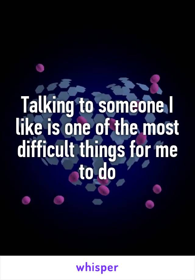 Talking to someone I like is one of the most difficult things for me to do