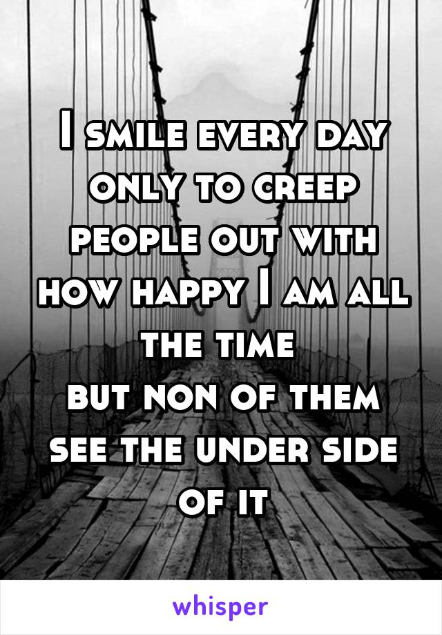 I smile every day only to creep people out with how happy I am all the time  but non of them see the under side of it