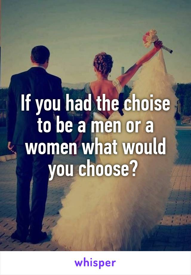 If you had the choise to be a men or a women what would you choose?