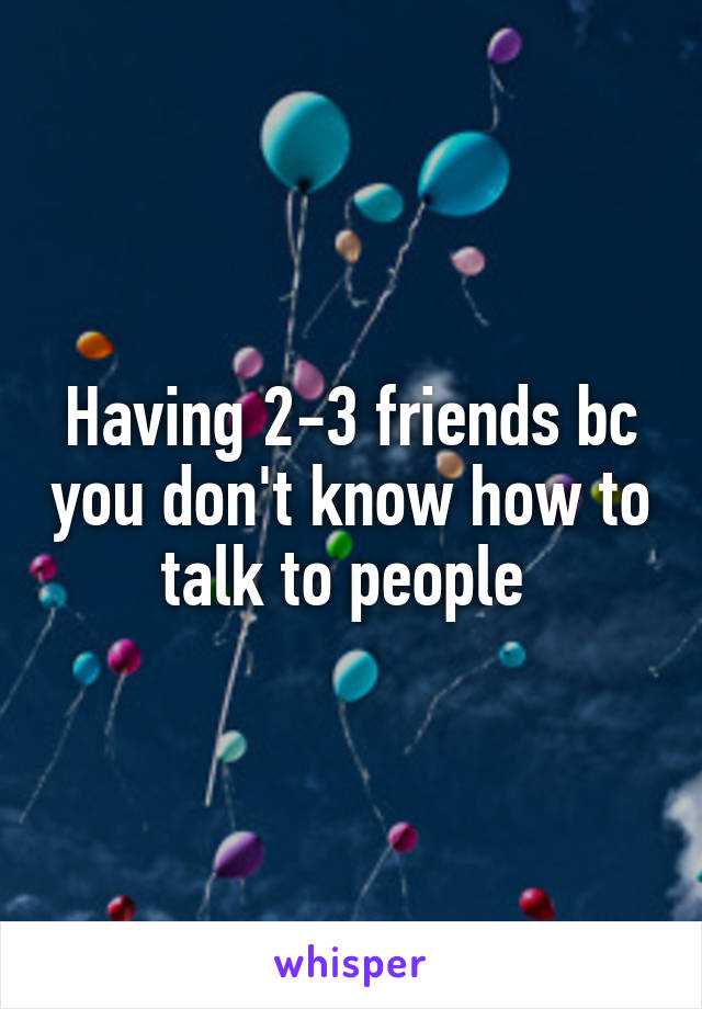 Having 2-3 friends bc you don't know how to talk to people