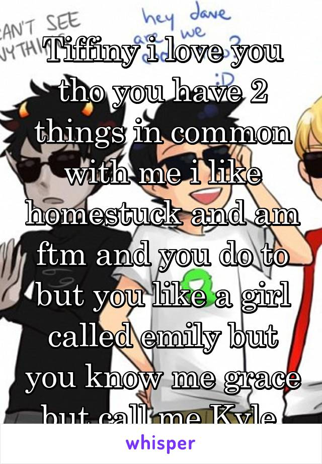 Tiffiny i love you tho you have 2 things in common with me i like homestuck and am ftm and you do to but you like a girl called emily but you know me grace but call me Kyle.