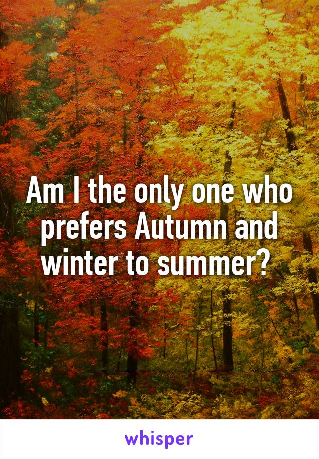 Am I the only one who prefers Autumn and winter to summer?