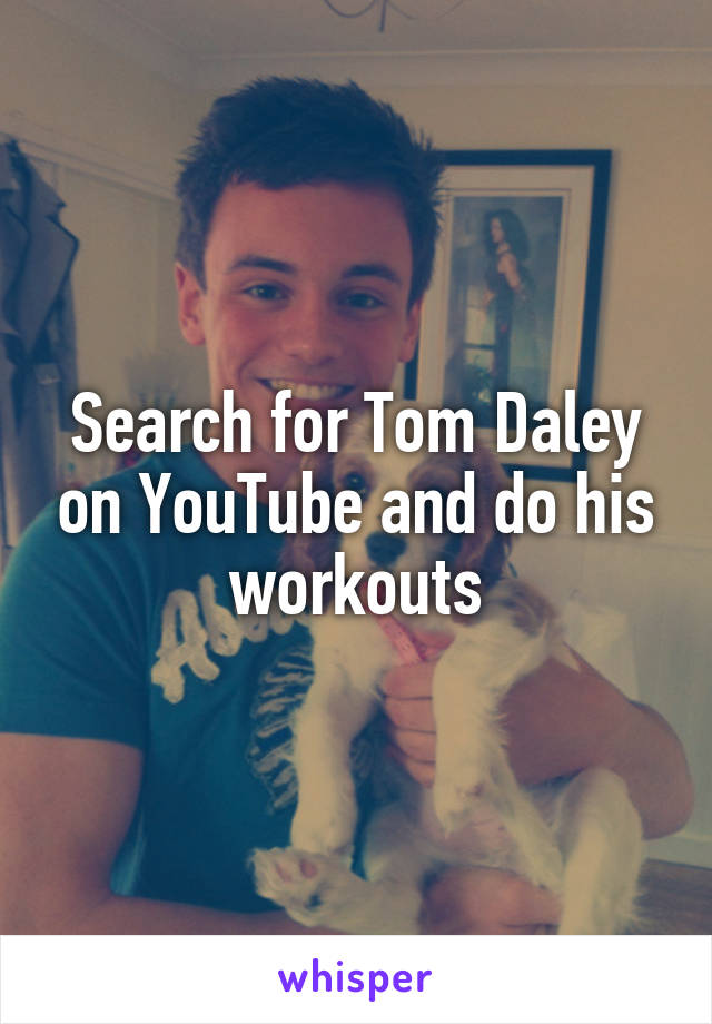 Search for Tom Daley on YouTube and do his workouts