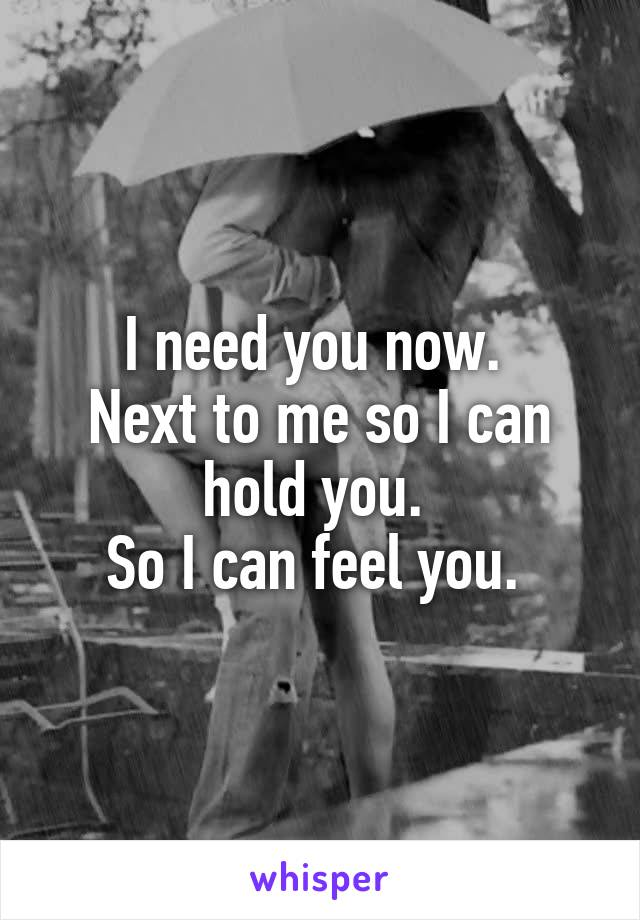 I need you now.  Next to me so I can hold you.  So I can feel you.