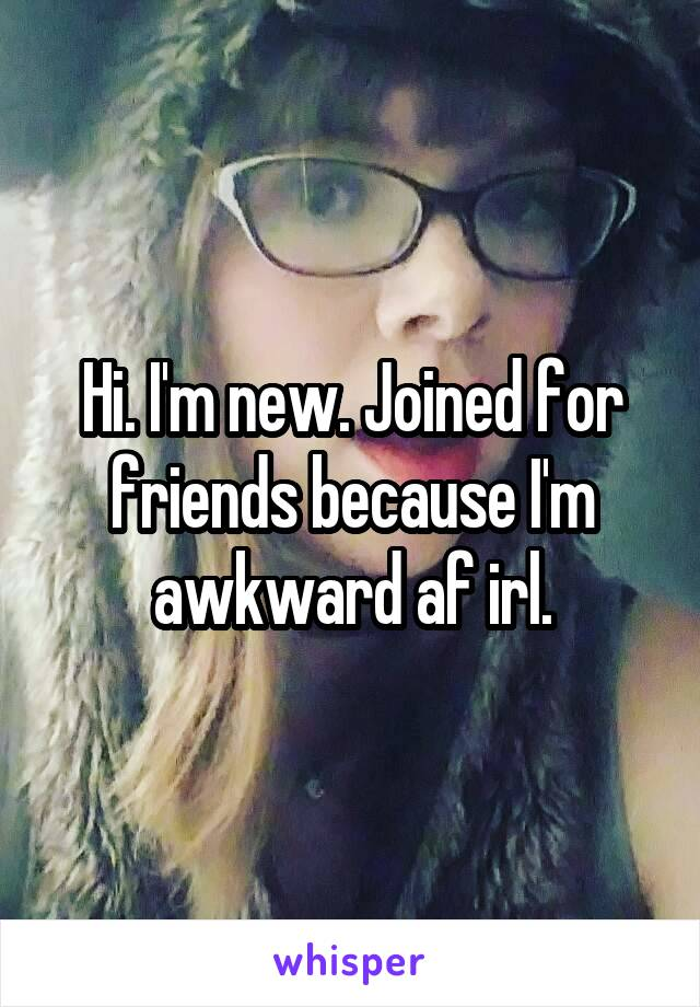 Hi. I'm new. Joined for friends because I'm awkward af irl.
