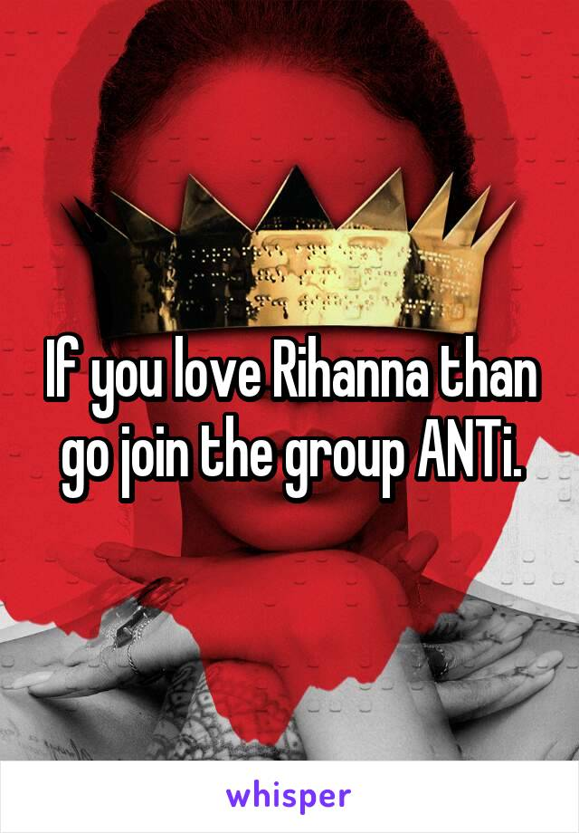 If you love Rihanna than go join the group ANTi.