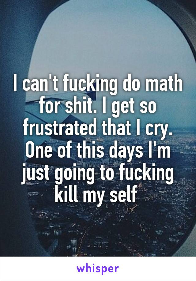 I can't fucking do math for shit. I get so frustrated that I cry. One of this days I'm just going to fucking kill my self
